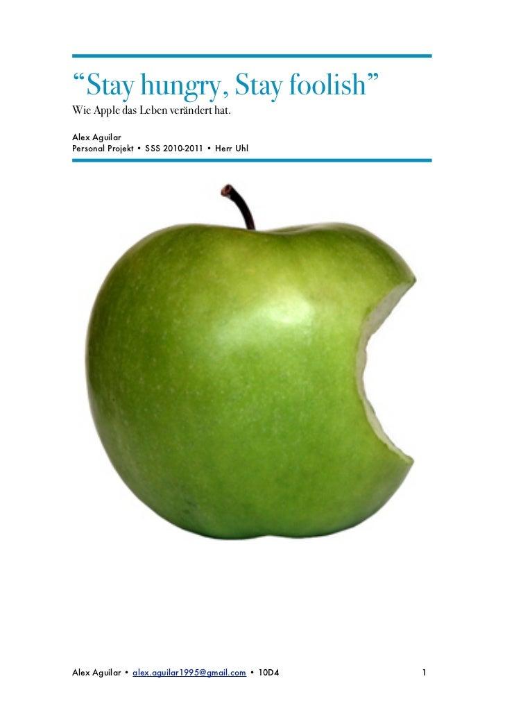 """Stay hungry, Stay foolish""Wie Apple das Leben verändert hat.Alex AguilarPersonal Projekt • SSS 2010-2011 • Herr UhlAlex A..."