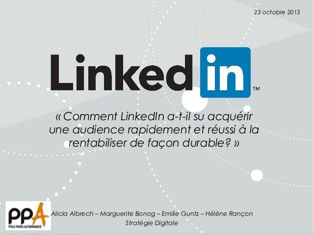 23 octobre 2013  «Comment LinkedIn a-t-il su acquérir une audience rapidement et réussi à la rentabiliser de façon durabl...