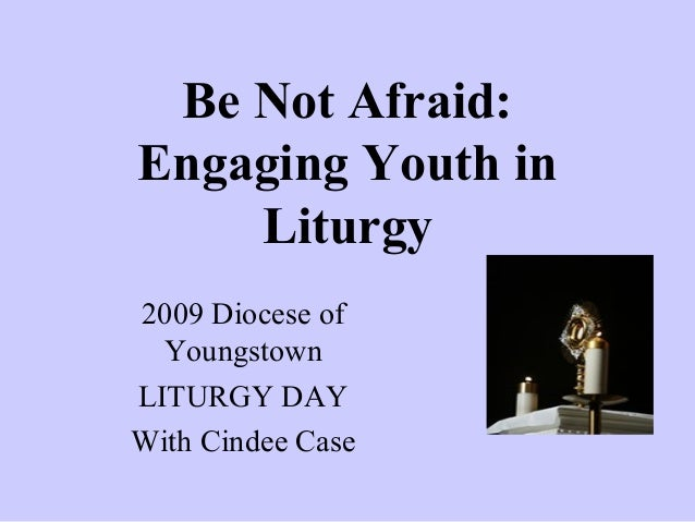 """Be Not Afraid: Engaging Youth in Liturgy"" - Pp for 09 lit day"