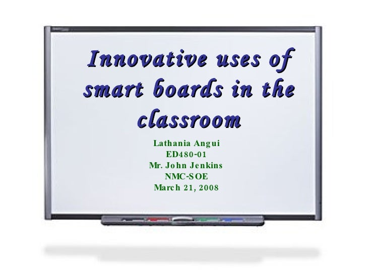 Innovative uses of smart boards in the classroom Lathania Angui ED480-01 Mr. John Jenkins NMC-SOE March 21, 2008