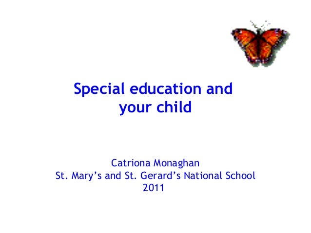 Special education and your child Catriona Monaghan St. Mary's and St. Gerard's National School 2011