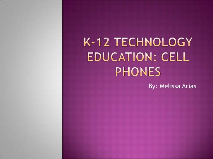 K-12 Technology Education: Cell phones<br />By: Melissa Arias<br />