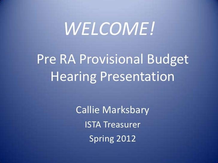 WELCOME!Pre RA Provisional Budget  Hearing Presentation      Callie Marksbary       ISTA Treasurer        Spring 2012