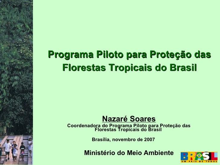 Programa Piloto para Proteção das    Florestas Tropicais do Brasil                     Nazaré Soares    Coordenadora do Pr...