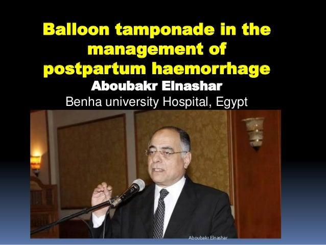 Balloon tamponade in the management of postpartum haemorrhage Aboubakr Elnashar Benha university Hospital, Egypt Aboubakr ...