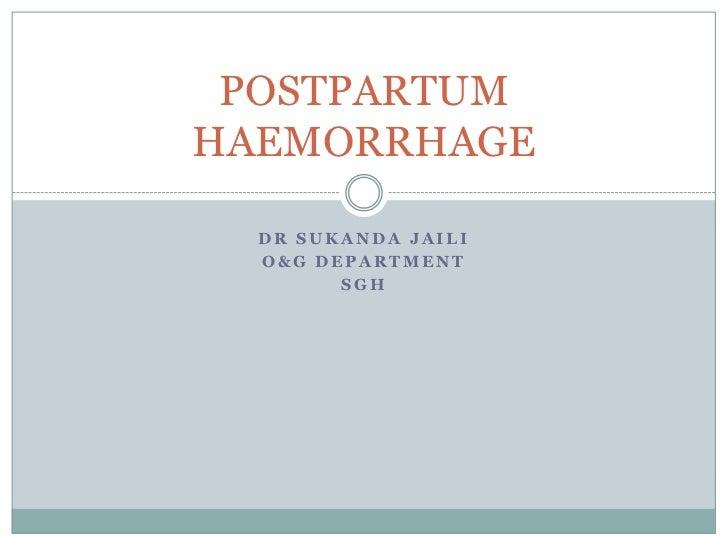 POSTPARTUMHAEMORRHAGE  DR SUKANDA JAILI  O&G DEPARTMENT        SGH