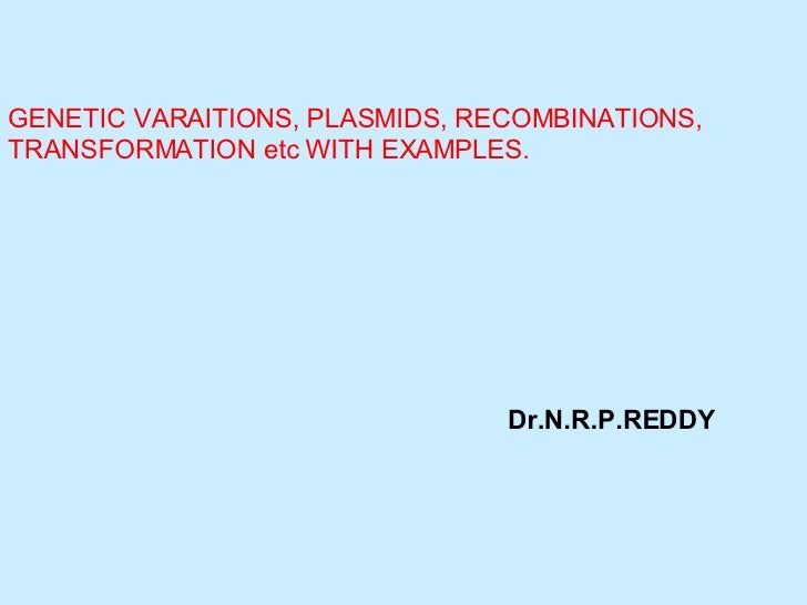 GENETIC VARAITIONS, PLASMIDS, RECOMBINATIONS, TRANSFORMATION etc WITH EXAMPLES. Dr.N.R.P.REDDY