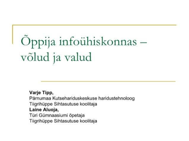 Õppija infoühiskonnas -  võlud ja valud  Varje Tipp,   Pärnumaa Kutsehariduskeskuse haridustehnoloog Tiigrihüppe Sihtasutu...