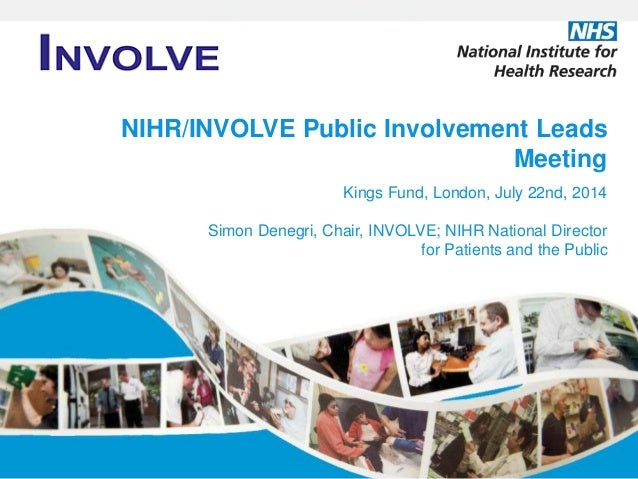NIHR/INVOLVE Public Involvement Leads Meeting Kings Fund, London, July 22nd, 2014 Simon Denegri, Chair, INVOLVE; NIHR Nati...