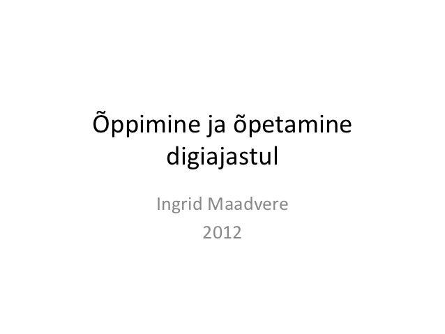 Õppimine ja õpetamine     digiajastul     Ingrid Maadvere           2012