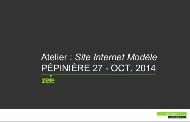 Atelier : Site Internet Modèle  PÉPINIÈRE 27 - OCT. 2014  PÉPINIÈRE 27  OCTOBRE 2014