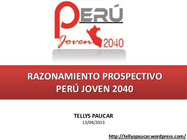 RAZONAMIENTO PROSPECTIVO     PERÚ JOVEN 2040        TELLYS PAUCAR          13/04/2013                       http://tellysp...