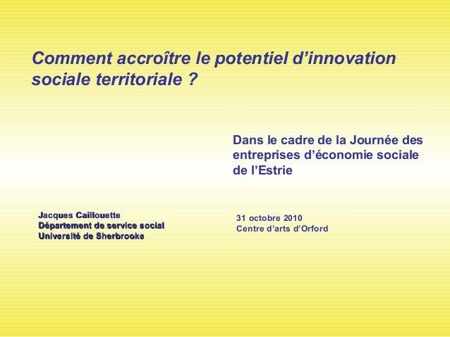 Comment accroître le potentiel d'innovation sociale territoriale ? 31 octobre 2010 Centre d'arts d'Orford Jacques Cailloue...