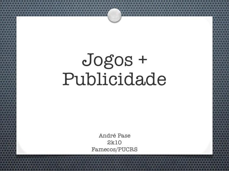 Jogos + Publicidade       André Pase        2k10    Famecos/PUCRS