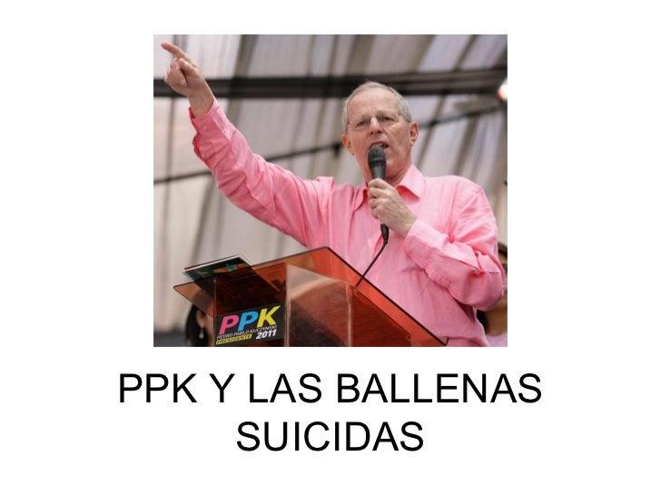 PPK Y LAS BALLENAS SUICIDAS