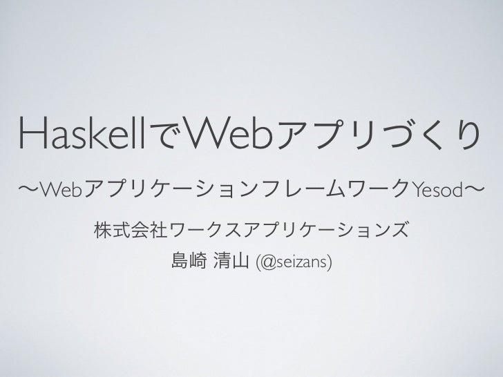 HaskellでWebアプリづくり∼WebアプリケーションフレームワークYesod∼    株式会社ワークスアプリケーションズ        島崎 清山 (@seizans)