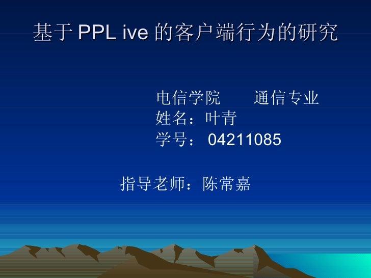 基于 PPL ive 的客户端行为的研究 <ul><li>电信学院  通信专业 </li></ul><ul><li>姓名:叶青 </li></ul><ul><li>学号: 04211085 </li></ul><ul><li>指导老师:陈常嘉 ...