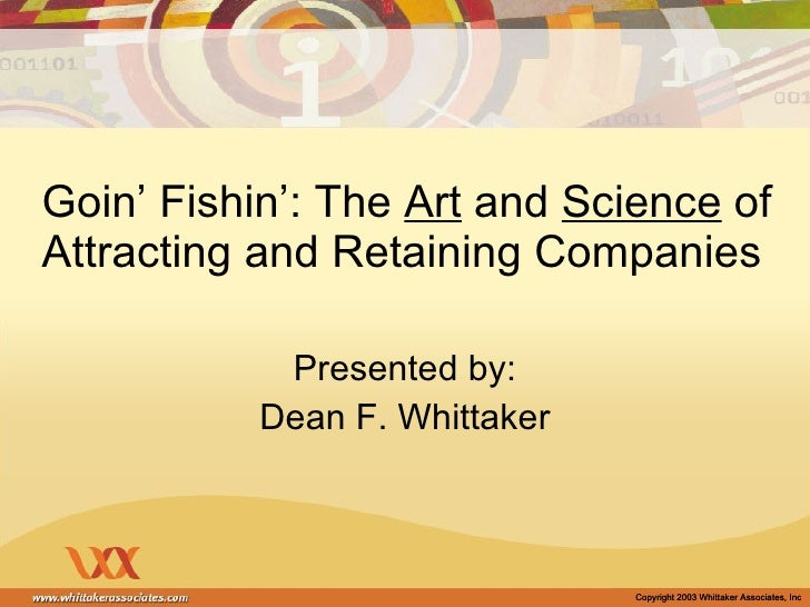 Goin' Fishin': The  Art  and  Science  of Attracting and Retaining Companies Presented by: Dean F. Whittaker