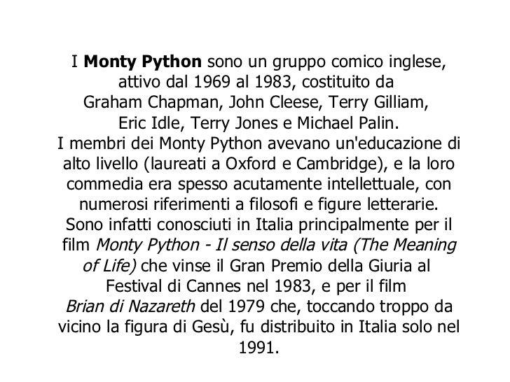 I  Monty Python  sono un gruppo comico inglese, attivo dal 1969 al 1983, costituito da  Graham Chapman ,  John Cleese ,  T...