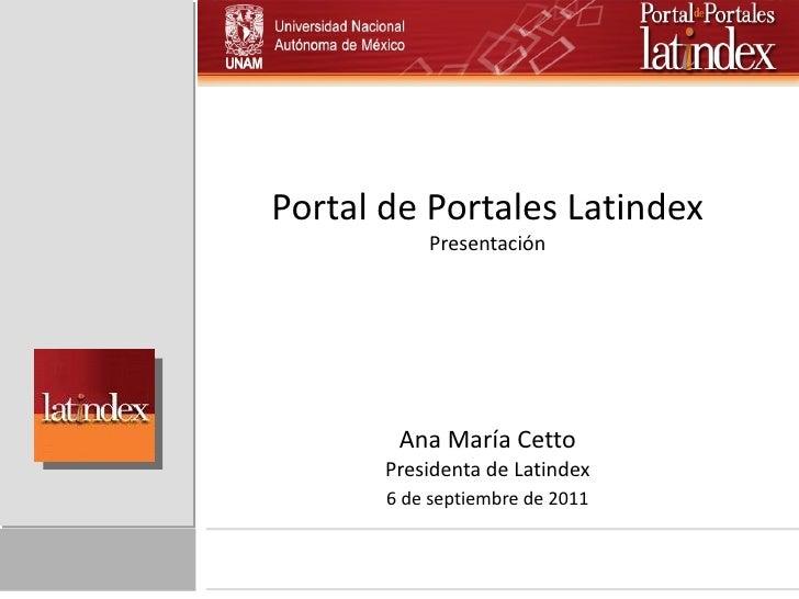 Portal de Portales Latindex Presentación Ana María Cetto Presidenta de Latindex 6 de septiembre de 2011
