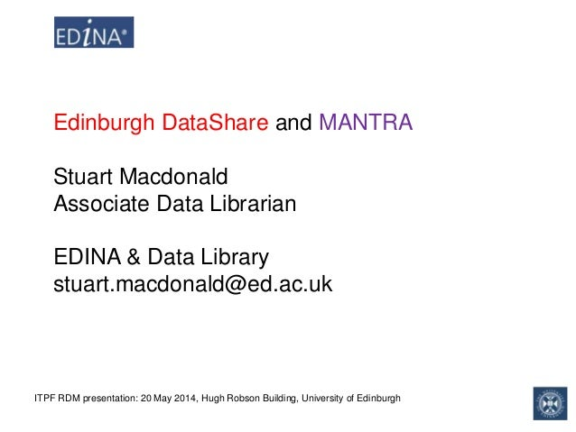 ITPF RDM presentation: 20 May 2014, Hugh Robson Building, University of Edinburgh Edinburgh DataShare and MANTRA Stuart Ma...