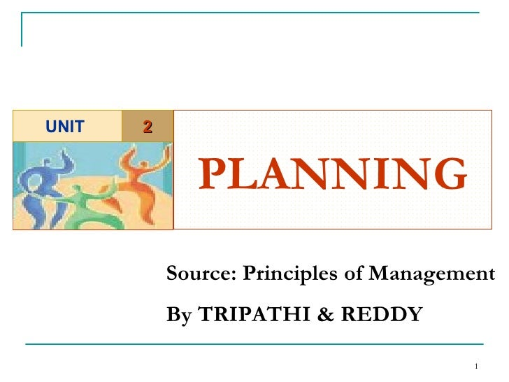 PLANNING   Source: Principles of Management  By TRIPATHI & REDDY 2 UNIT