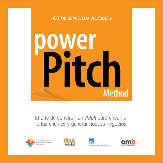 Power Pitch Method El arte de construir un Pitch para encantar a tus clientes y generar nuevos negocios Héctor Sepúlveda V...