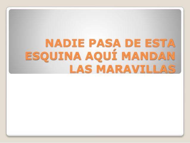 NADIE PASA DE ESTA ESQUINA AQUÍ MANDAN LAS MARAVILLAS