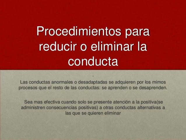 Procedimientos para reducir o eliminar la conducta . Las conductas anormales o desadaptadas se adquieren por los mimos pro...