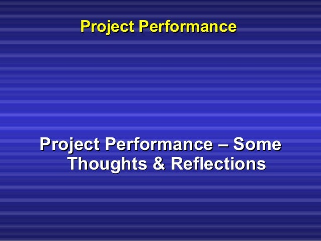 Project PerformanceProject Performance Project Performance – SomeProject Performance – Some Thoughts & ReflectionsThoughts...
