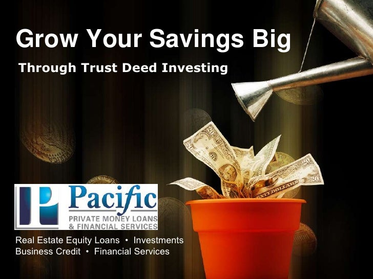 Grow Your Savings Big<br />Through Trust Deed Investing<br />Real Estate Equity Loans  •  Investments Business Credit  •  ...