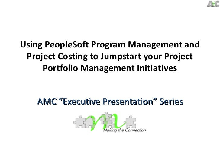 Using PeopleSoft Program Management and Project Costing to Jumpstart your Project     Portfolio Management Initiatives    ...