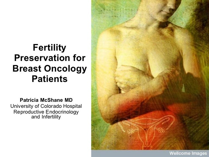 Fertility Preservation for Breast Oncology Patients Patricia McShane MD University of Colorado Hospital Reproductive Endoc...