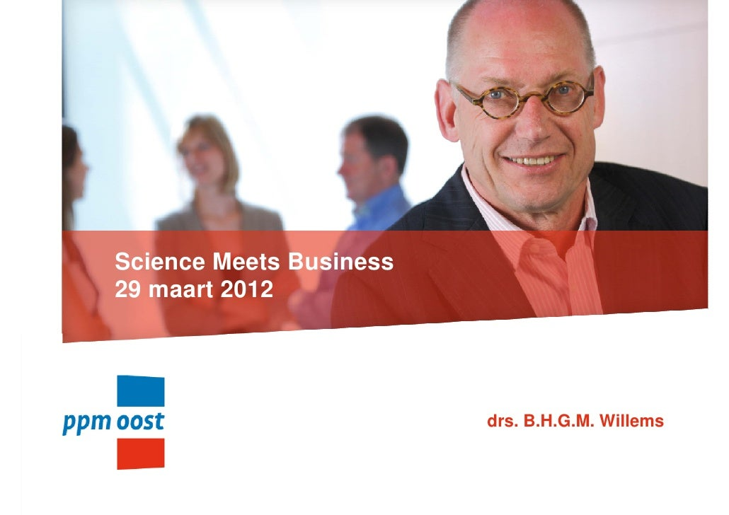 Science Meets Business29 maart 2012                         drs. B.H.G.M. Willems