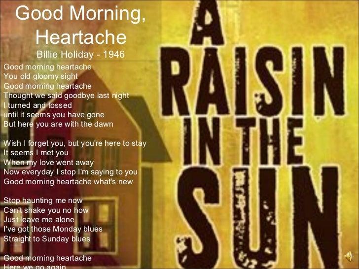 Good Morning,    Heartache         Billie Holiday - 1946Good morning heartacheYou old gloomy sightGood morning heartacheTh...