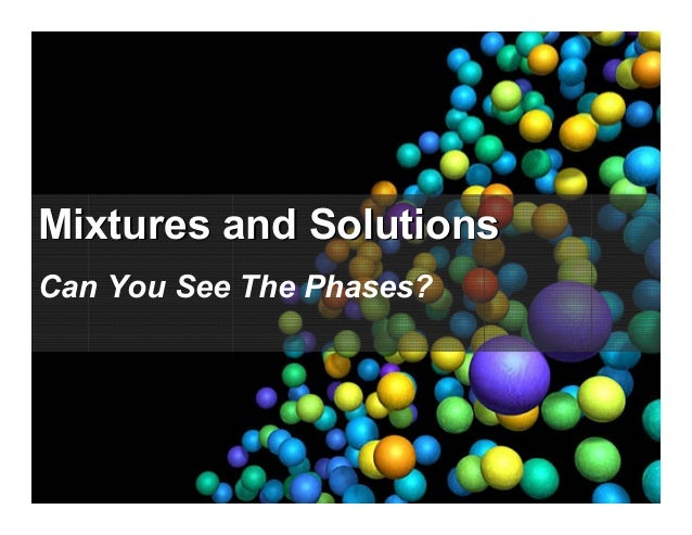 Mixtures and SolutionsMixtures and Solutions Can You See The Phases?