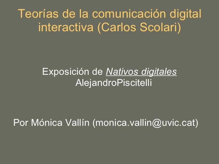 Teorías de la comunicación digital interactiva (Carlos Scolari) <ul><li>Exposición de  Nativos digitales  AlejandroPiscite...