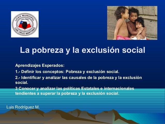 La pobreza y la exclusión social Aprendizajes Esperados: 1.- Definir los conceptos: Pobreza y exclusión social. 2.- Identi...