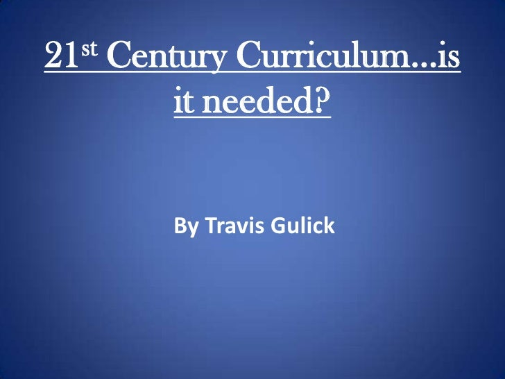 21st Century Curriculum…is it needed?<br />By Travis Gulick<br />