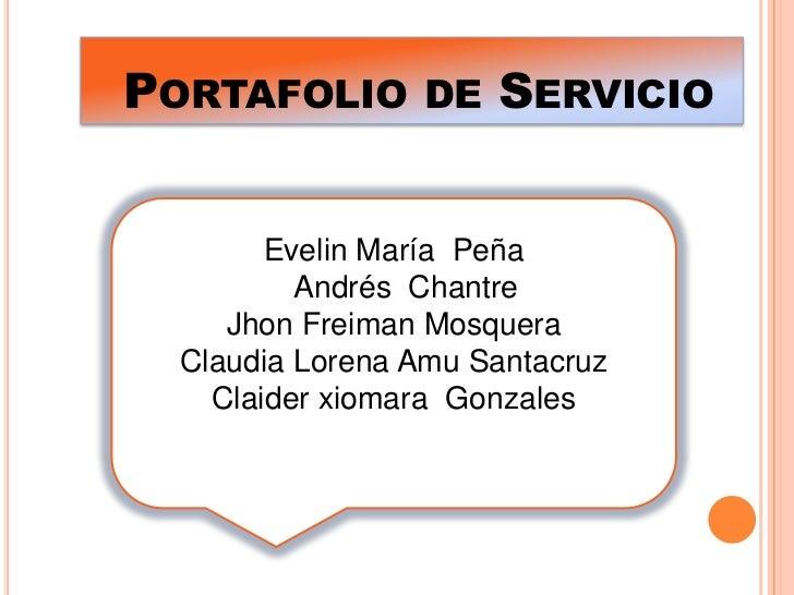 Portafolio de Servicio <br />Evelin María  Peña<br />   Andrés  Chantre <br />Jhon Freiman Mosquera <br />Claudia Lorena A...