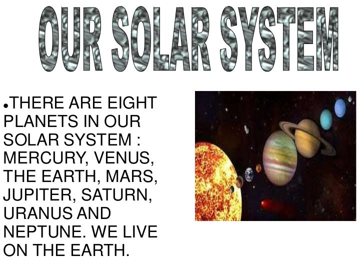 OUR SOLAR SYSTEM<br /><ul><li>THERE ARE EIGHT PLANETS IN OUR SOLAR SYSTEM : MERCURY, VENUS, THE EARTH, MARS, JUPITER, SATU...