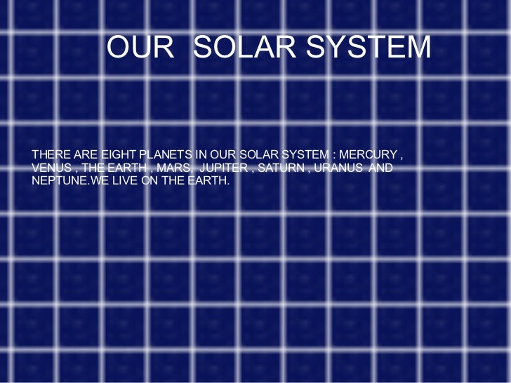OUR  SOLAR SYSTEM THERE ARE EIGHT PLANETS IN OUR SOLAR SYSTEM : MERCURY , VENUS , THE EARTH , MARS,  JUPITER , SATURN , UR...