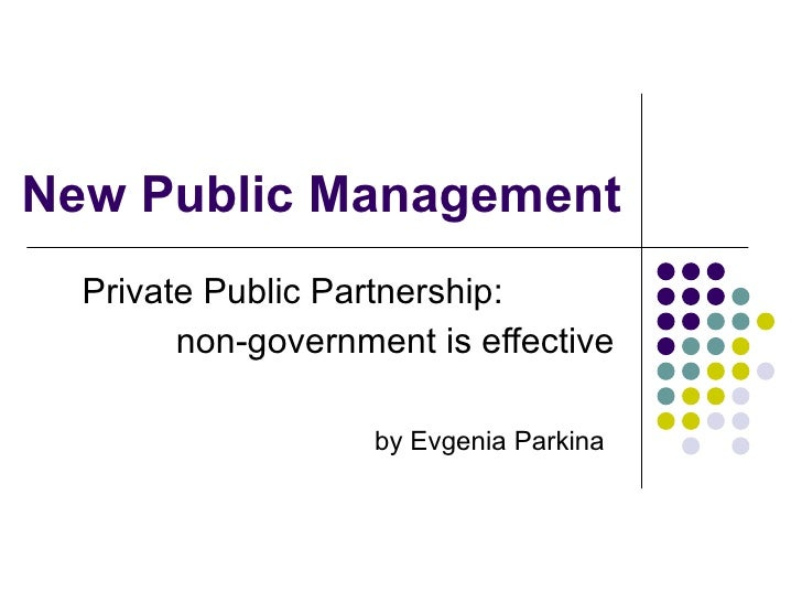 New Public Management   Private Public Partnership:         non-government is effective                      by Evgenia Pa...
