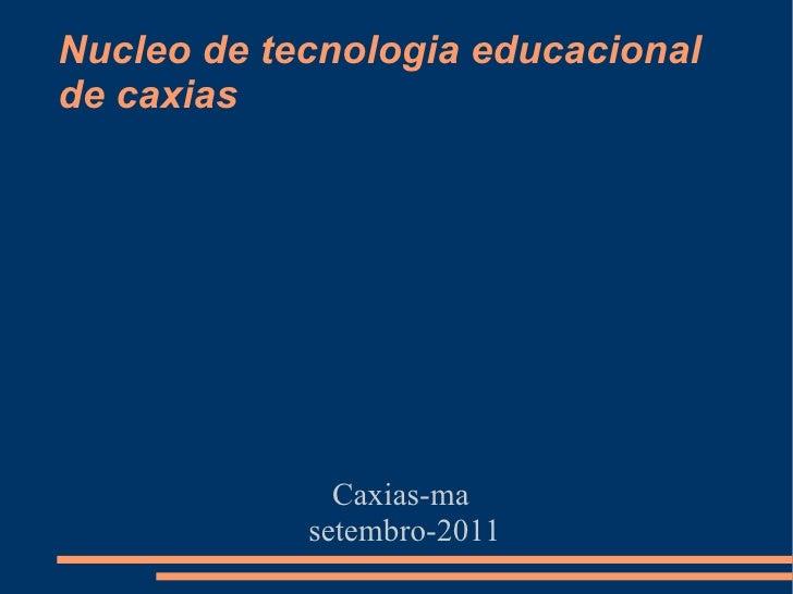 Nucleo de tecnologia educacional de caxias <ul><ul><li>Caxias-ma  </li></ul></ul><ul><ul><li>setembro-2011 </li></ul></ul>