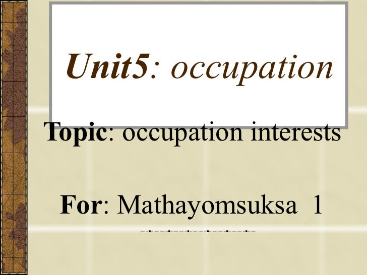 Unit5 : occupation Topic : occupation interests For : Mathayomsuksa  1