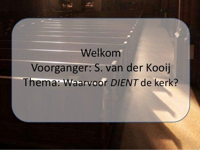 Welkom Voorganger: S. van der Kooij Thema: Waarvoor DIENT de kerk?