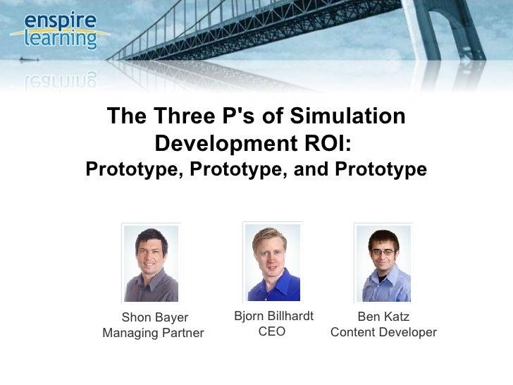 The Three P's of Simulation Development ROI:  Prototype, Prototype, and Prototype Shon Bayer Managing Partner  Bjorn Billh...