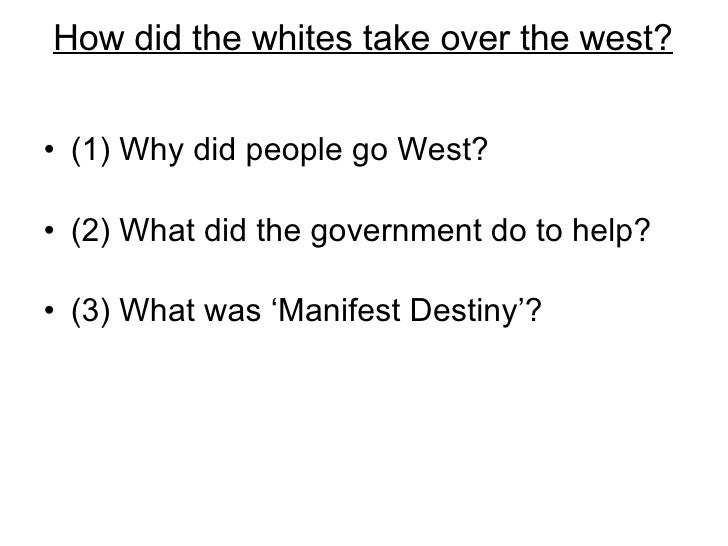 How did the whites take over the west? <ul><li>(1) Why did people go West? </li></ul><ul><li>(2) What did the government d...