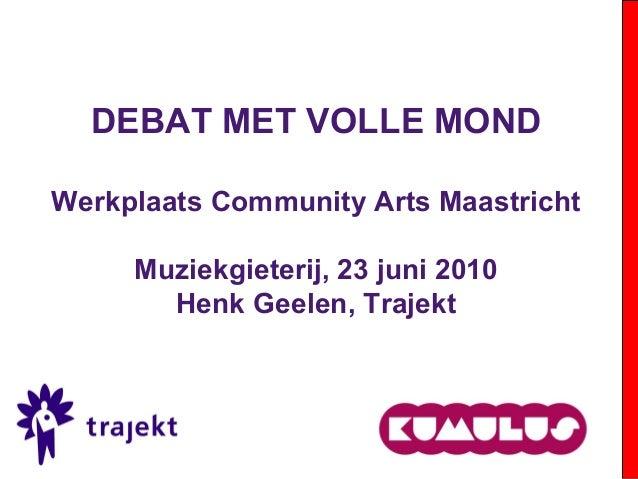 DEBAT MET VOLLE MOND Werkplaats Community Arts Maastricht Muziekgieterij, 23 juni 2010 Henk Geelen, Trajekt