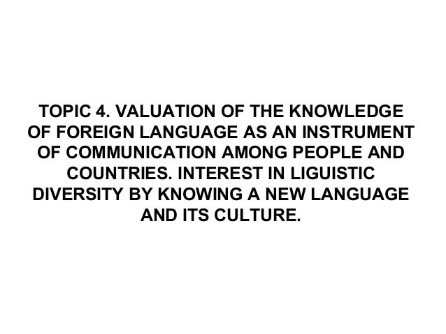 TOPIC 4. VALUATION OF THE KNOWLEDGEOF FOREIGN LANGUAGE AS AN INSTRUMENT OF COMMUNICATION AMONG PEOPLE AND    COUNTRIES. IN...